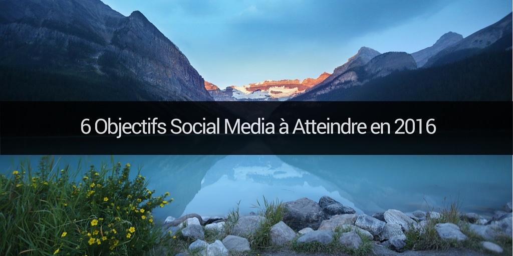 6 Objectifs Social Media à Atteindre en 2016