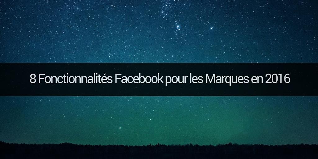 8 Fonctionnalités Facebook pour les Marques en 2016